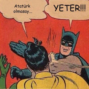 "Sacrilege? ""If it weren't for Atatü..."" / ""ENOUGH!"""